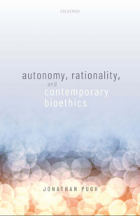 book cover autonomy, rationality, and contemporary bioethics by Dr Jonathan Pugh